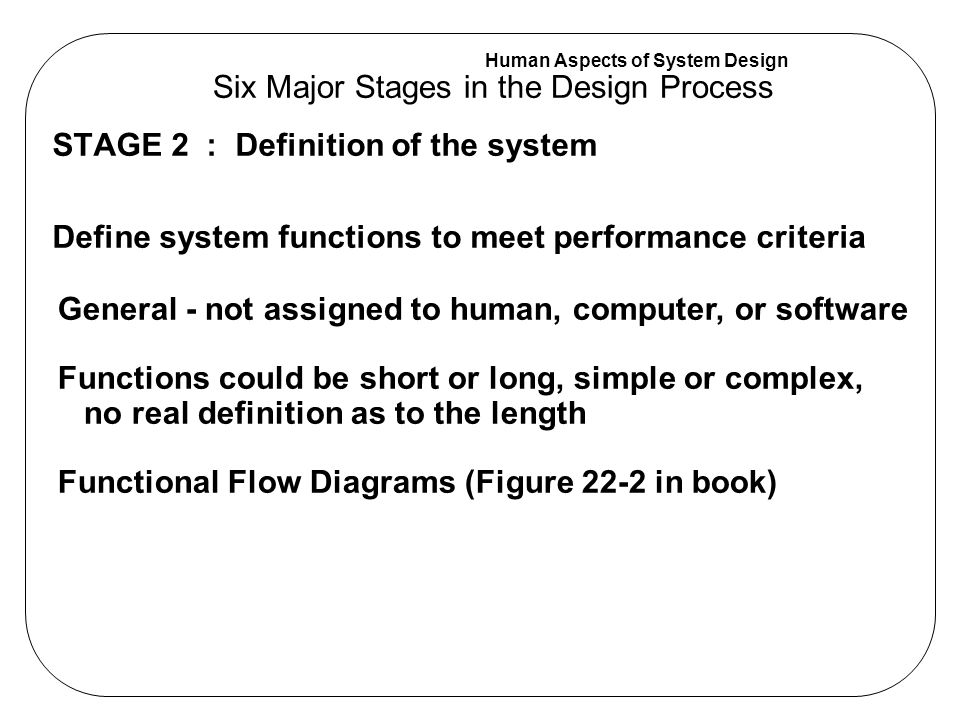 Human Aspects of System Design STAGE 2 : Definition of the system Define system functions to meet performance criteria Six Major Stages in the Design Process General - not assigned to human, computer, or software Functions could be short or long, simple or complex, no real definition as to the length Functional Flow Diagrams (Figure 22-2 in book)