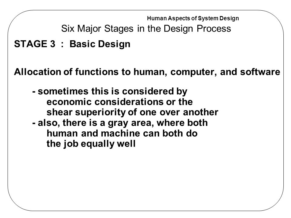 Human Aspects of System Design STAGE 3 : Basic Design Allocation of functions to human, computer, and software Six Major Stages in the Design Process - sometimes this is considered by economic considerations or the shear superiority of one over another - also, there is a gray area, where both human and machine can both do the job equally well
