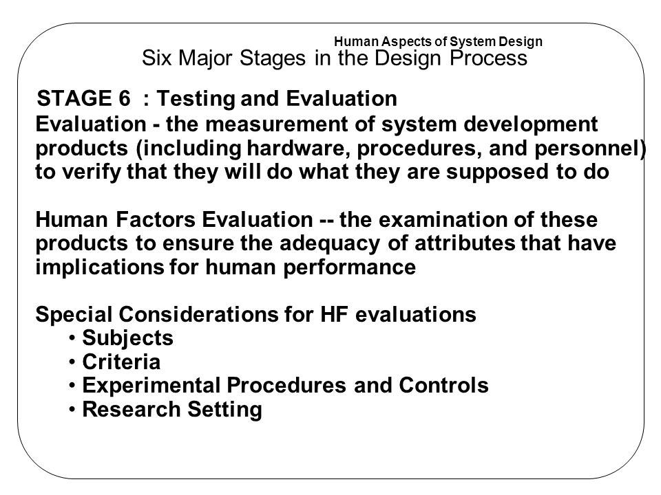 Human Aspects of System Design STAGE 6 : Testing and Evaluation Six Major Stages in the Design Process Evaluation - the measurement of system development products (including hardware, procedures, and personnel) to verify that they will do what they are supposed to do Human Factors Evaluation -- the examination of these products to ensure the adequacy of attributes that have implications for human performance Special Considerations for HF evaluations Subjects Criteria Experimental Procedures and Controls Research Setting