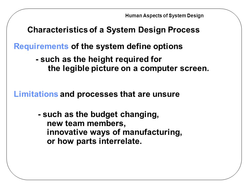 Human Aspects of System Design Characteristics of a System Design Process Requirements of the system define options Limitations and processes that are unsure - such as the budget changing, new team members, innovative ways of manufacturing, or how parts interrelate.