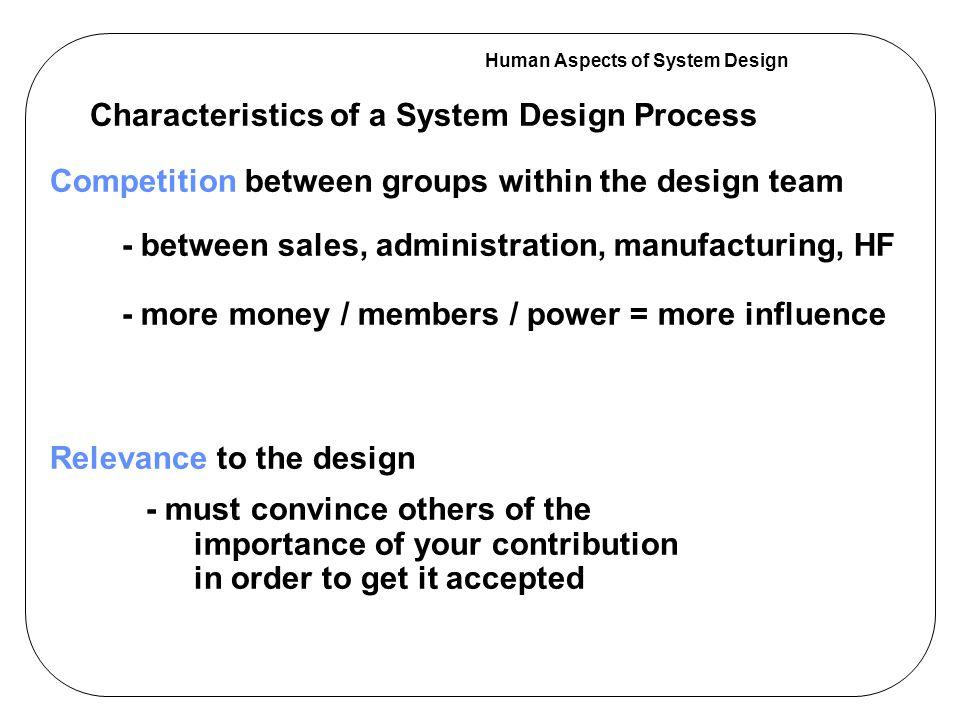 Human Aspects of System Design Six Major Stages in the Design Process Primary Activities of HF Team in this stage conduct human performance studies gather and interpret HF and human performance data conduct attribute evaluations of suggested designs