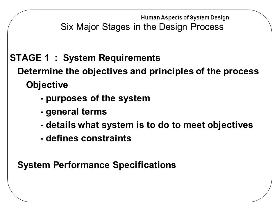 Human Aspects of System Design Two HF activities appropriate at Stage 1 (1) Identify all users of the machine (2) Identify the activity-related needs of users which the system will be responsible for Six Major Stages in the Design Process Examples: An oven will be used by a wide range of users, including families, single people, and the elderly.
