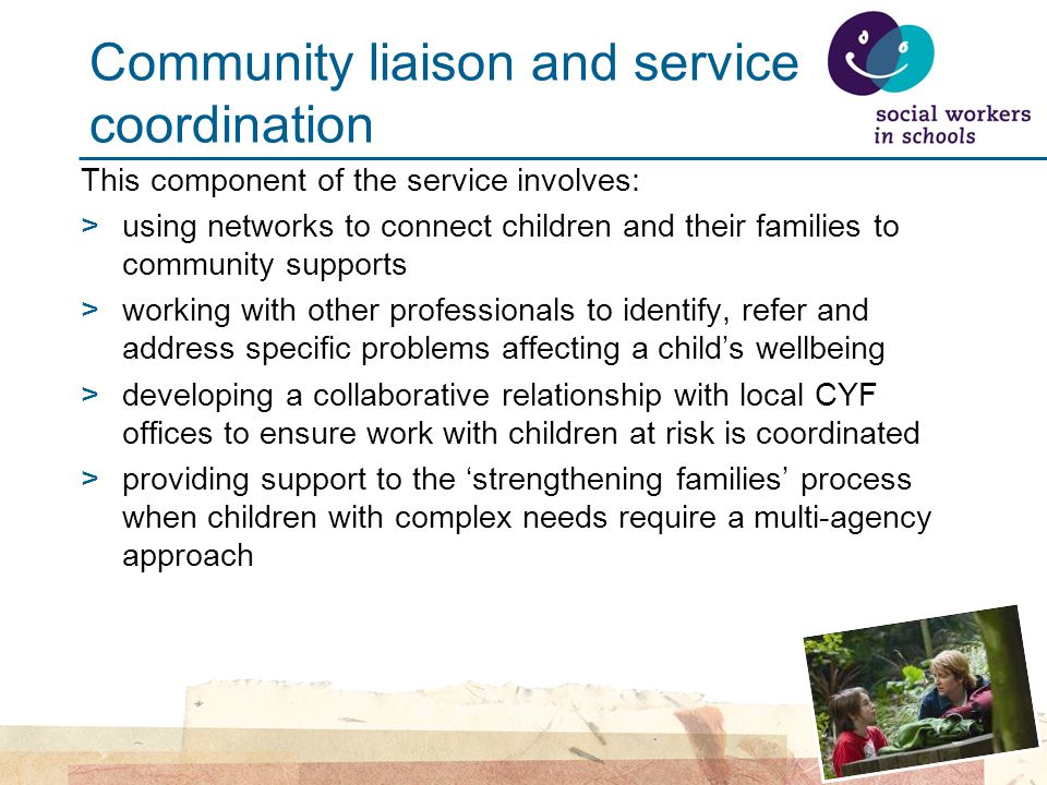 Community liaison and service coordination This component of the service involves: >using networks to connect children and their families to community supports >working with other professionals to identify, refer and address specific problems affecting a child's wellbeing >developing a collaborative relationship with local CYF offices to ensure work with children at risk is coordinated >providing support to the 'strengthening families' process when children with complex needs require a multi-agency approach