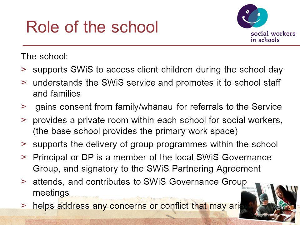 Role of the school The school: >supports SWiS to access client children during the school day >understands the SWiS service and promotes it to school staff and families > gains consent from family/whānau for referrals to the Service >provides a private room within each school for social workers, (the base school provides the primary work space) >supports the delivery of group programmes within the school >Principal or DP is a member of the local SWiS Governance Group, and signatory to the SWiS Partnering Agreement >attends, and contributes to SWiS Governance Group meetings >helps address any concerns or conflict that may arise.
