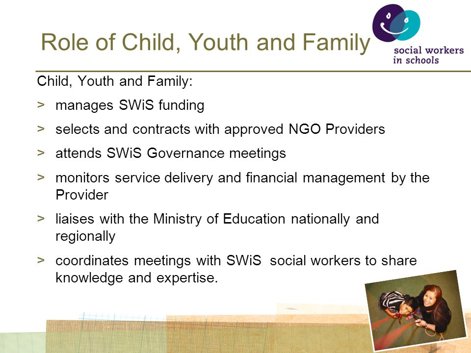 Role of Child, Youth and Family Child, Youth and Family: >manages SWiS funding >selects and contracts with approved NGO Providers >attends SWiS Governance meetings >monitors service delivery and financial management by the Provider >liaises with the Ministry of Education nationally and regionally >coordinates meetings with SWiS social workers to share knowledge and expertise.