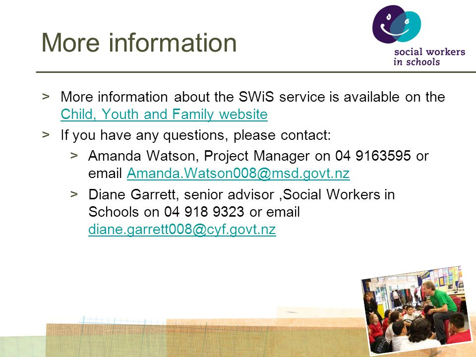 More information >More information about the SWiS service is available on the Child, Youth and Family website Child, Youth and Family website >If you have any questions, please contact: >Amanda Watson, Project Manager on 04 9163595 or email Amanda.Watson008@msd.govt.nzAmanda.Watson008@msd.govt.nz >Diane Garrett, senior advisor,Social Workers in Schools on 04 918 9323 or email diane.garrett008@cyf.govt.nz diane.garrett008@cyf.govt.nz