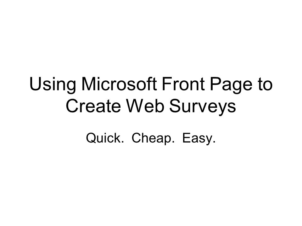 Using Microsoft Front Page to Create Web Surveys Quick. Cheap. Easy.