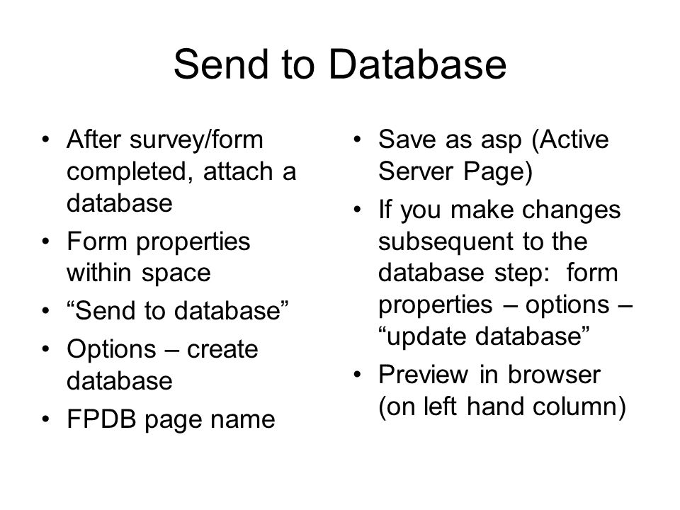 Send to Database After survey/form completed, attach a database Form properties within space Send to database Options – create database FPDB page name Save as asp (Active Server Page) If you make changes subsequent to the database step: form properties – options – update database Preview in browser (on left hand column)