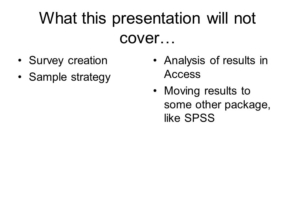 What this presentation will not cover… Survey creation Sample strategy Analysis of results in Access Moving results to some other package, like SPSS