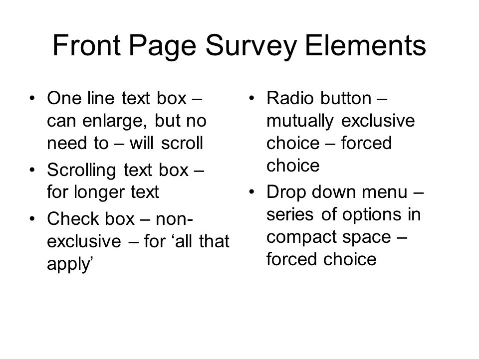 Front Page Survey Elements One line text box – can enlarge, but no need to – will scroll Scrolling text box – for longer text Check box – non- exclusive – for 'all that apply' Radio button – mutually exclusive choice – forced choice Drop down menu – series of options in compact space – forced choice