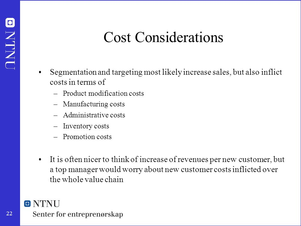 22 Cost Considerations Segmentation and targeting most likely increase sales, but also inflict costs in terms of –Product modification costs –Manufact