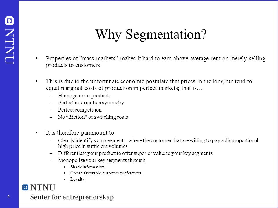"""4 Why Segmentation? Properties of """"mass markets"""" makes it hard to earn above-average rent on merely selling products to customers This is due to the u"""