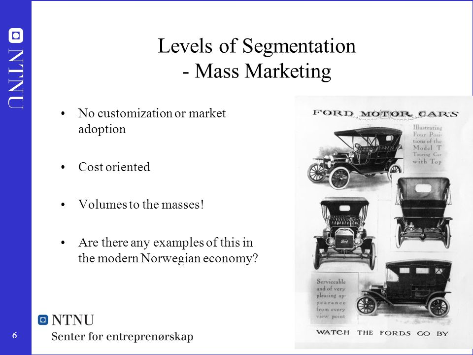 6 Levels of Segmentation - Mass Marketing No customization or market adoption Cost oriented Volumes to the masses! Are there any examples of this in t