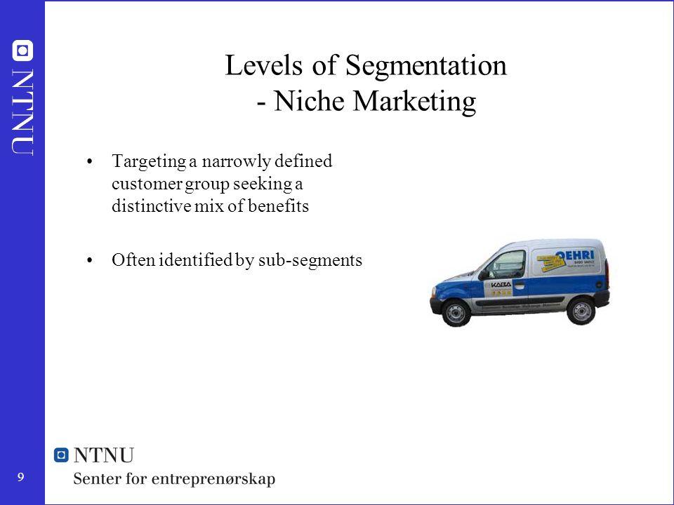 9 Levels of Segmentation - Niche Marketing Targeting a narrowly defined customer group seeking a distinctive mix of benefits Often identified by sub-s