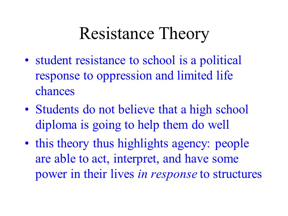 Resistance Theory student resistance to school is a political response to oppression and limited life chances Students do not believe that a high school diploma is going to help them do well this theory thus highlights agency: people are able to act, interpret, and have some power in their lives in response to structures