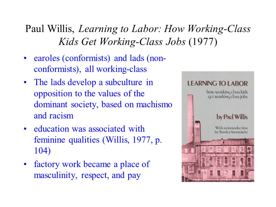 Paul Willis, Learning to Labor: How Working-Class Kids Get Working-Class Jobs (1977) earoles (conformists) and lads (non- conformists), all working-class The lads develop a subculture in opposition to the values of the dominant society, based on machismo and racism education was associated with feminine qualities (Willis, 1977, p.
