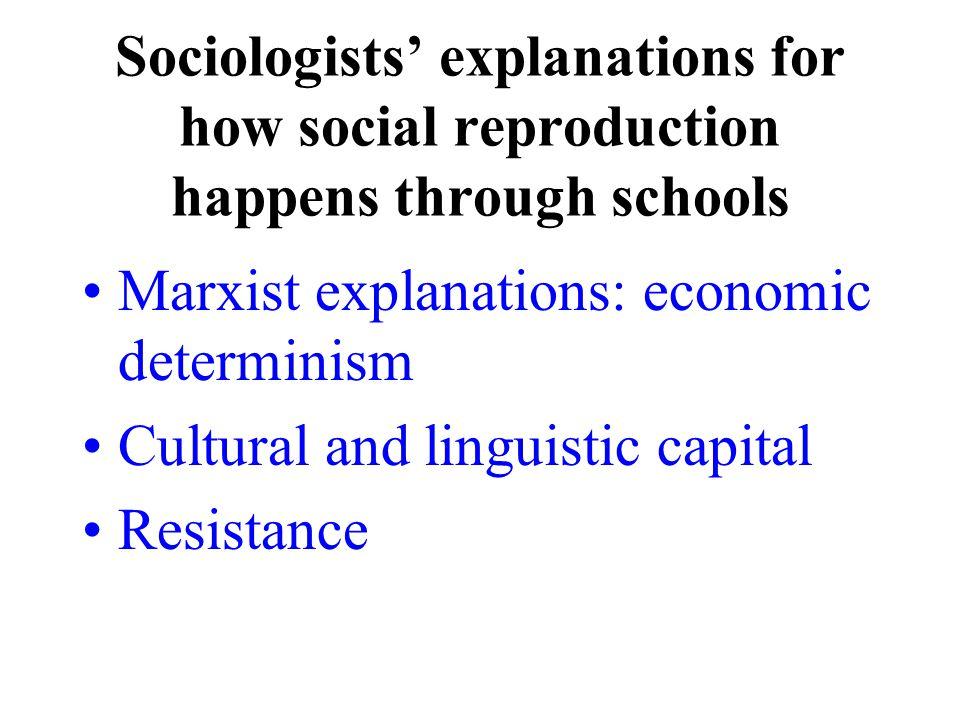 Sociologists' explanations for how social reproduction happens through schools Marxist explanations: economic determinism Cultural and linguistic capital Resistance