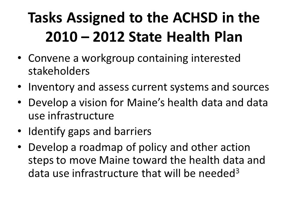 Tasks Assigned to the ACHSD in the 2010 – 2012 State Health Plan Convene a workgroup containing interested stakeholders Inventory and assess current systems and sources Develop a vision for Maine's health data and data use infrastructure Identify gaps and barriers Develop a roadmap of policy and other action steps to move Maine toward the health data and data use infrastructure that will be needed 3