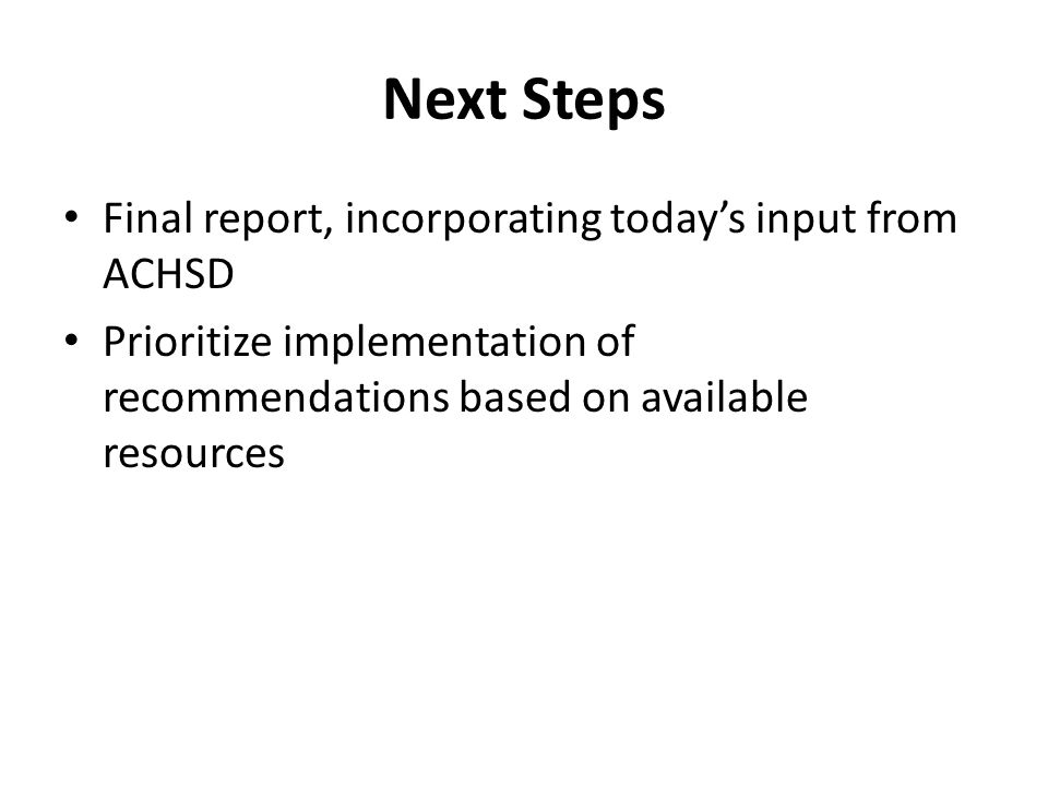 Next Steps Final report, incorporating today's input from ACHSD Prioritize implementation of recommendations based on available resources