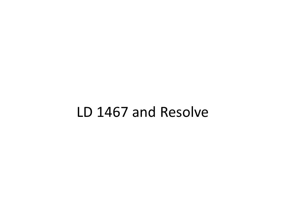 LD 1467 and Resolve