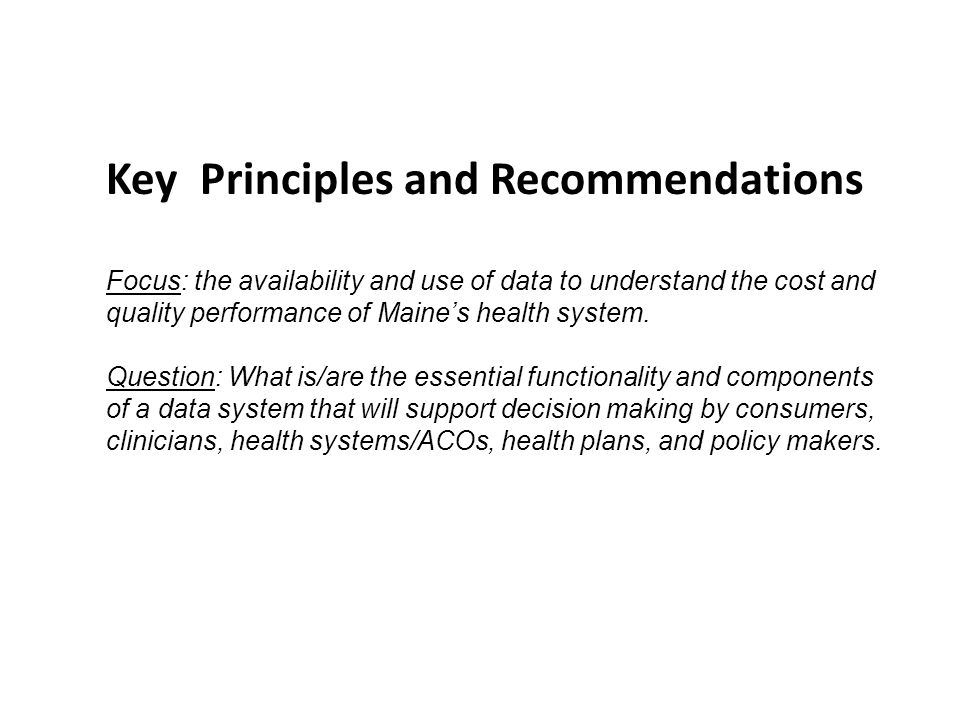 Key Principles and Recommendations Focus: the availability and use of data to understand the cost and quality performance of Maine's health system.