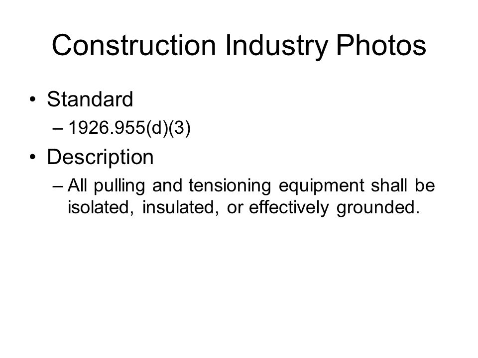 Construction Industry Photos Standard –1926.955(d)(3) Description –All pulling and tensioning equipment shall be isolated, insulated, or effectively g