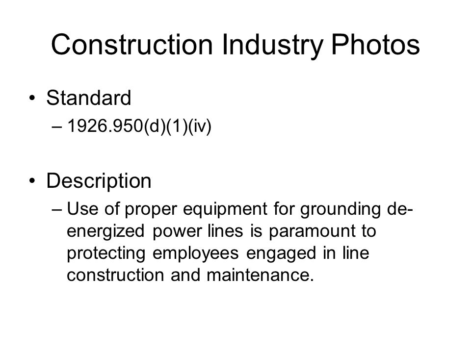 Construction Industry Photos Standard –1926.950(d)(1)(iv) Description –Use of proper equipment for grounding de- energized power lines is paramount to