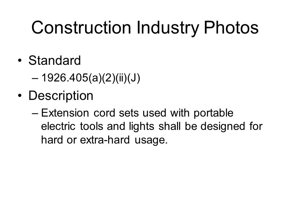 Construction Industry Photos Standard –1926.405(a)(2)(ii)(J) Description –Extension cord sets used with portable electric tools and lights shall be designed for hard or extra-hard usage.