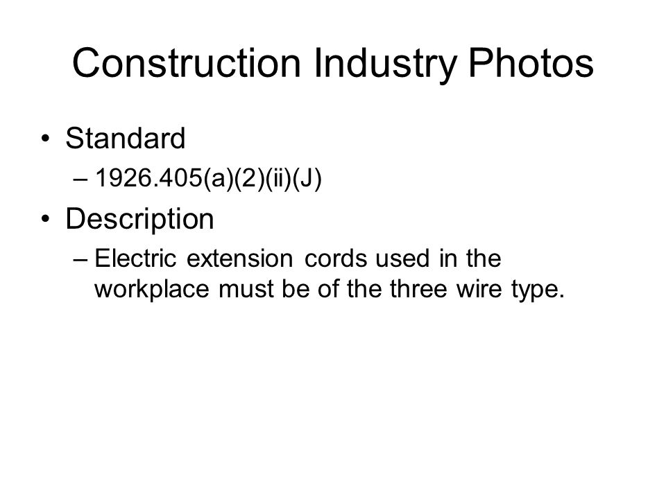 Construction Industry Photos Standard –1926.405(a)(2)(ii)(J) Description –Electric extension cords used in the workplace must be of the three wire type.