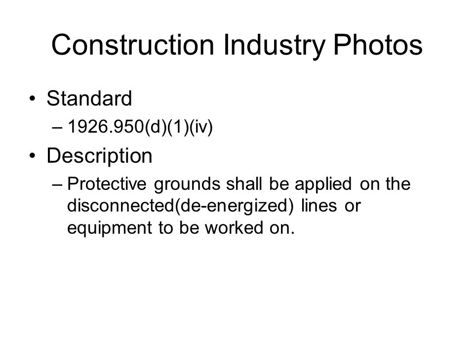 Construction Industry Photos Standard –1926.950(d)(1)(iv) Description –Protective grounds shall be applied on the disconnected(de-energized) lines or equipment to be worked on.