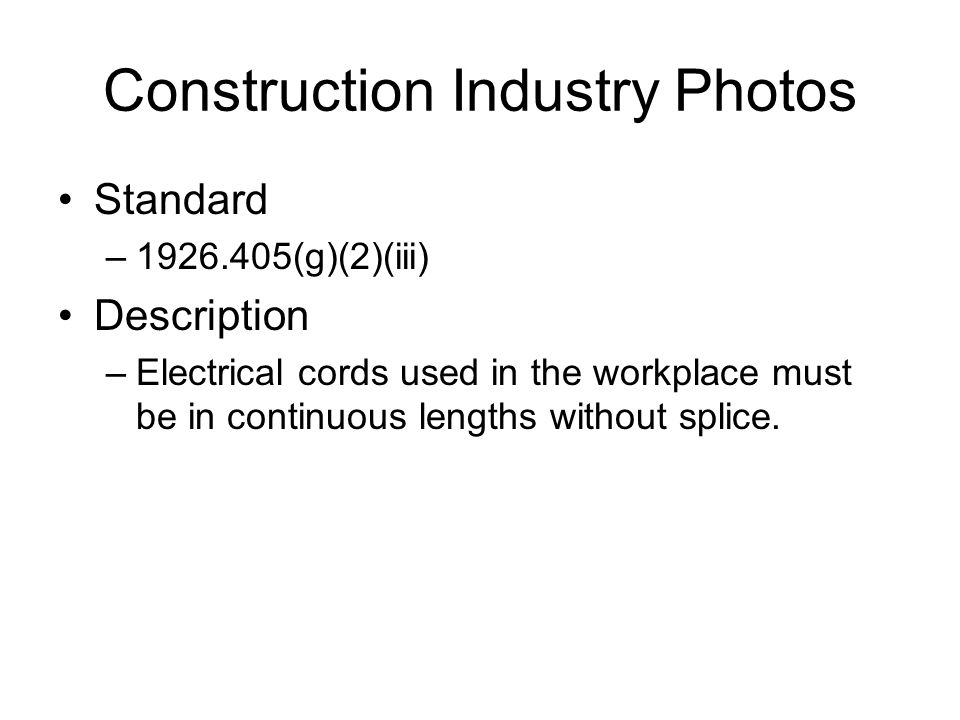 Construction Industry Photos Standard –1926.405(g)(2)(iii) Description –Electrical cords used in the workplace must be in continuous lengths without splice.