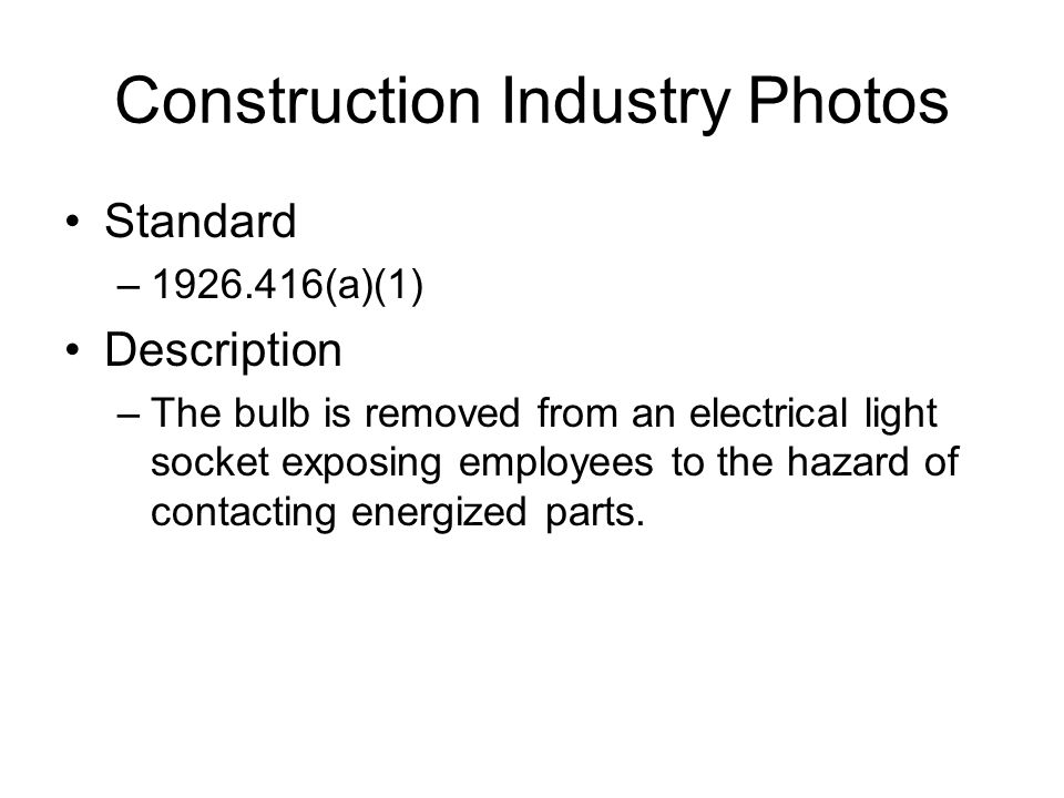 Construction Industry Photos Standard –1926.416(a)(1) Description –The bulb is removed from an electrical light socket exposing employees to the hazard of contacting energized parts.
