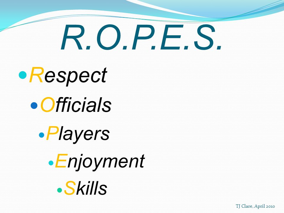 R.O.P.E.S. Respect Officials Players Enjoyment Skills TJ Clare, April 2010