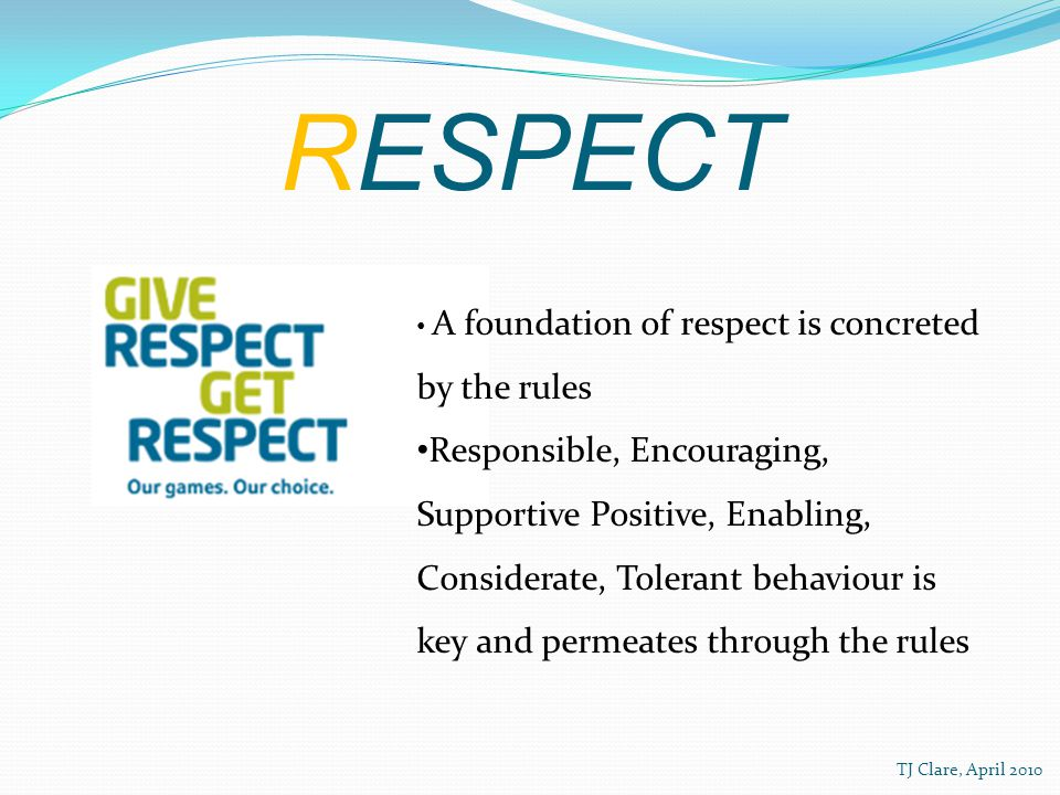 RESPECT A foundation of respect is concreted by the rules Responsible, Encouraging, Supportive Positive, Enabling, Considerate, Tolerant behaviour is key and permeates through the rules TJ Clare, April 2010