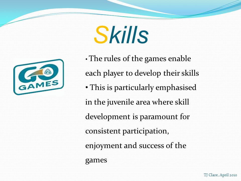 Skills The rules of the games enable each player to develop their skills This is particularly emphasised in the juvenile area where skill development is paramount for consistent participation, enjoyment and success of the games TJ Clare, April 2010