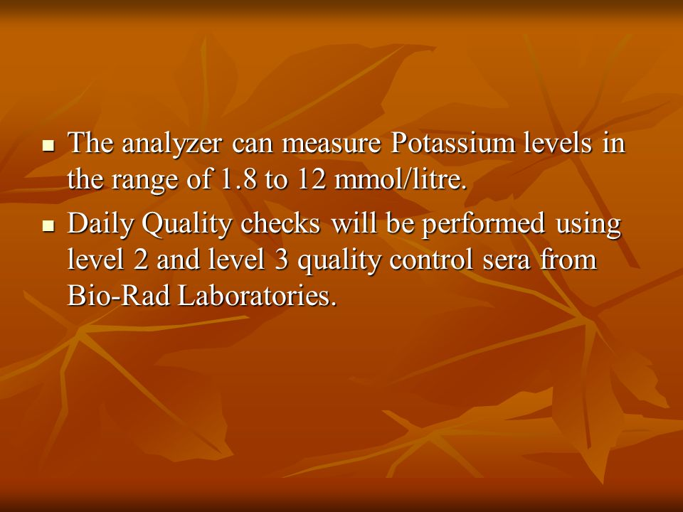 The analyzer can measure Potassium levels in the range of 1.8 to 12 mmol/litre.
