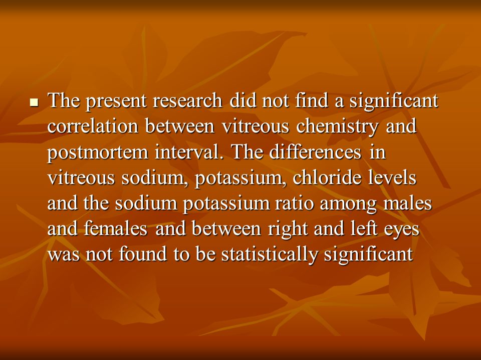 The present research did not find a significant correlation between vitreous chemistry and postmortem interval.