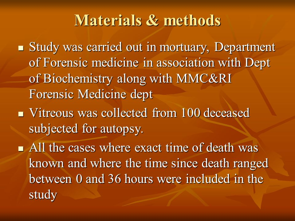 Materials & methods Study was carried out in mortuary, Department of Forensic medicine in association with Dept of Biochemistry along with MMC&RI Forensic Medicine dept Study was carried out in mortuary, Department of Forensic medicine in association with Dept of Biochemistry along with MMC&RI Forensic Medicine dept Vitreous was collected from 100 deceased subjected for autopsy.