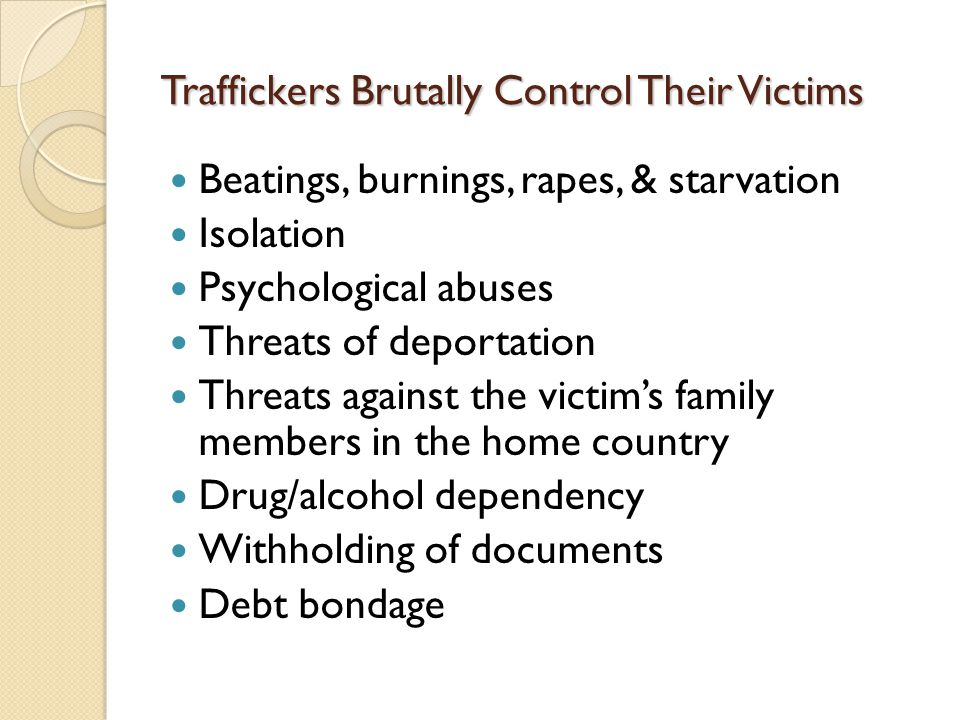 Traffickers Brutally Control Their Victims Beatings, burnings, rapes, & starvation Isolation Psychological abuses Threats of deportation Threats against the victim's family members in the home country Drug/alcohol dependency Withholding of documents Debt bondage