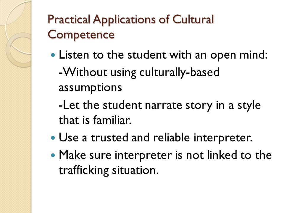 Practical Applications of Cultural Competence Listen to the student with an open mind: -Without using culturally-based assumptions -Let the student narrate story in a style that is familiar.