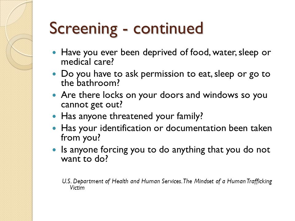 Screening - continued Have you ever been deprived of food, water, sleep or medical care.