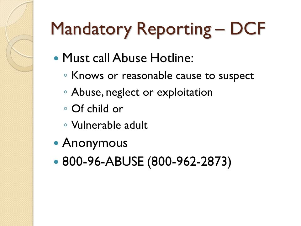 Mandatory Reporting – DCF Must call Abuse Hotline: ◦ Knows or reasonable cause to suspect ◦ Abuse, neglect or exploitation ◦ Of child or ◦ Vulnerable adult Anonymous 800-96-ABUSE (800-962-2873)