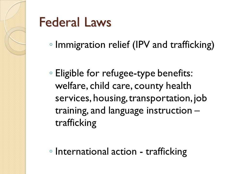 Federal Laws ◦ Immigration relief (IPV and trafficking) ◦ Eligible for refugee-type benefits: welfare, child care, county health services, housing, transportation, job training, and language instruction – trafficking ◦ International action - trafficking