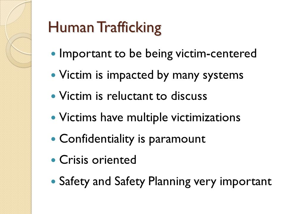 Human Trafficking Important to be being victim-centered Victim is impacted by many systems Victim is reluctant to discuss Victims have multiple victimizations Confidentiality is paramount Crisis oriented Safety and Safety Planning very important