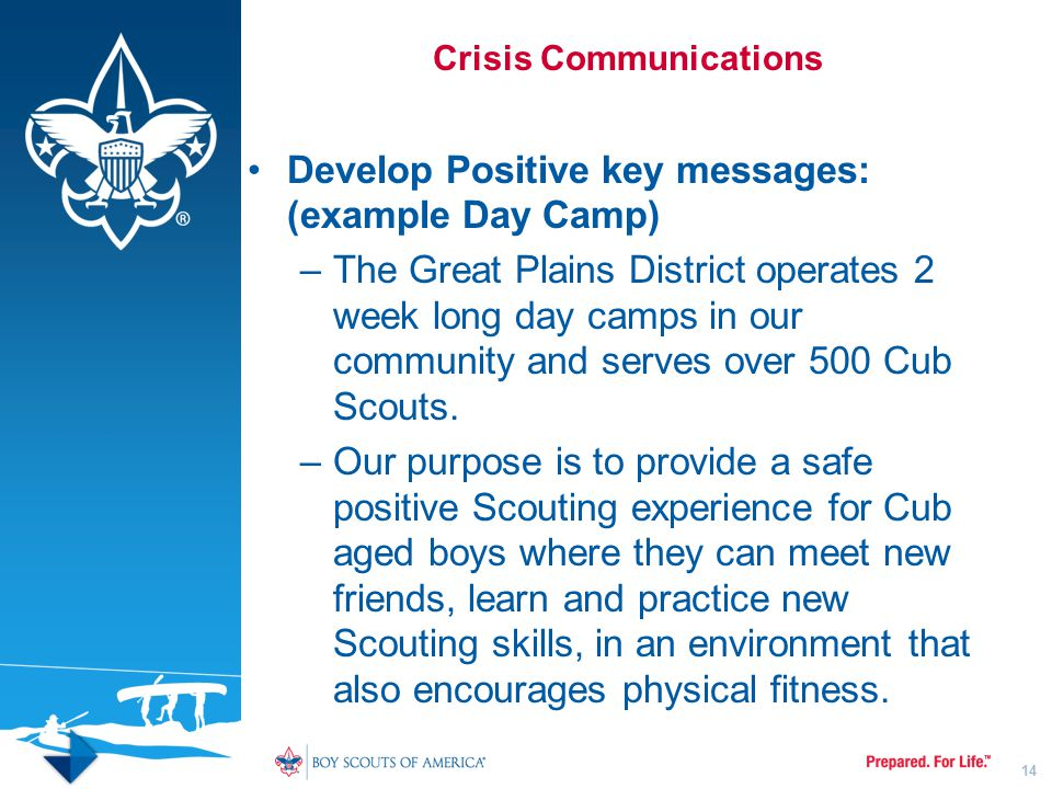 Crisis Communications Develop Positive key messages: (example Day Camp) –The Great Plains District operates 2 week long day camps in our community and