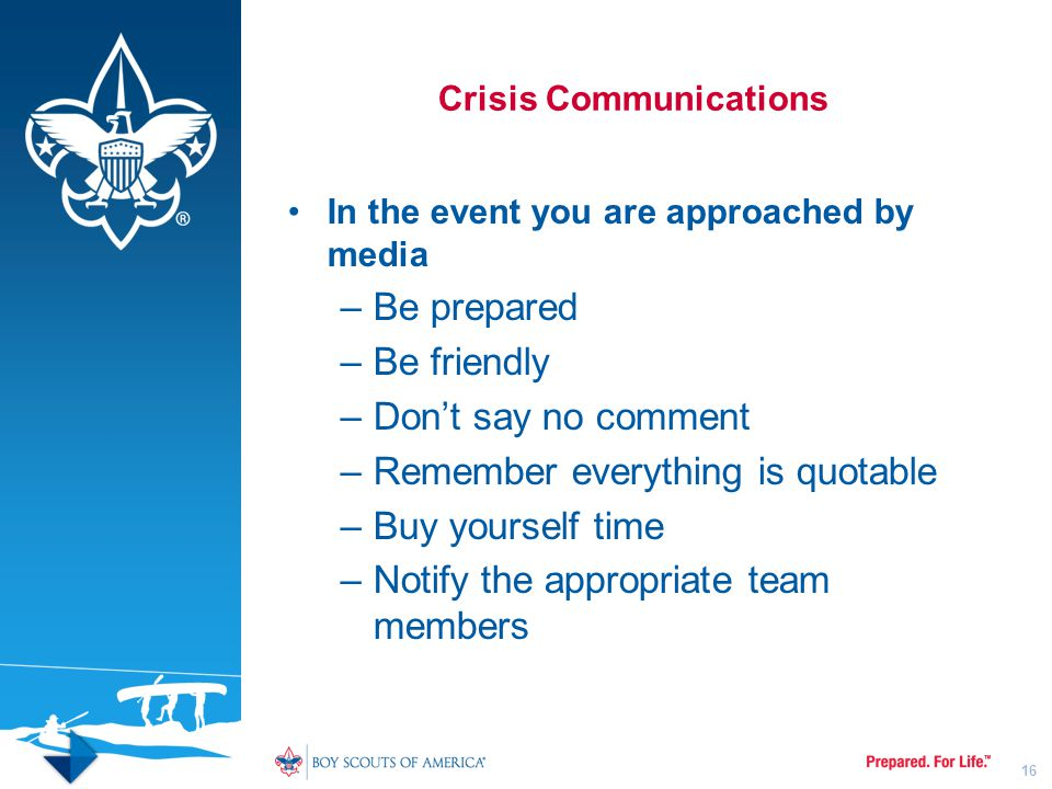Crisis Communications In the event you are approached by media –Be prepared –Be friendly –Don't say no comment –Remember everything is quotable –Buy y