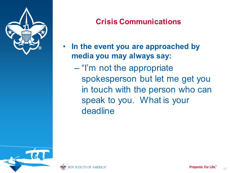 "Crisis Communications In the event you are approached by media you may always say: –""I'm not the appropriate spokesperson but let me get you in touch"