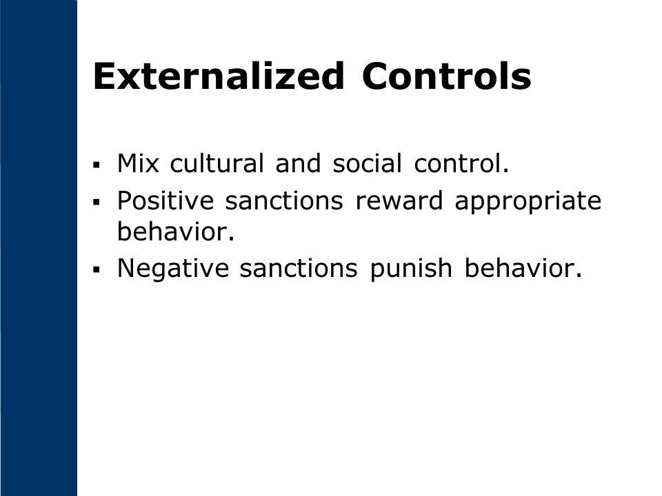 Externalized Controls  Mix cultural and social control.  Positive sanctions reward appropriate behavior.  Negative sanctions punish behavior.