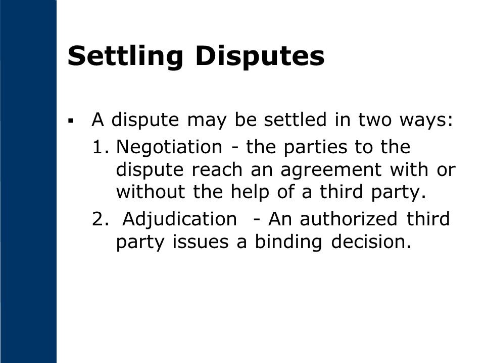 Settling Disputes  A dispute may be settled in two ways: 1.Negotiation - the parties to the dispute reach an agreement with or without the help of a third party.