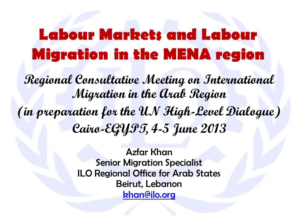 Labour Markets and Labour Migration in the MENA region Regional Consultative Meeting on International Migration in the Arab Region (in preparation for the UN High-Level Dialogue) Cairo-EGYPT, 4-5 June 2013 Azfar Khan Senior Migration Specialist ILO Regional Office for Arab States Beirut, Lebanon khan@ilo.org